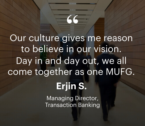 Our culture gives me reason to believe in our vision. Day in and day out, we all come together as one MUFG. - Erjin S. - Managing Director, Transaction Banking